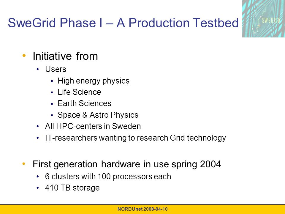 NORDUnet 2008-04-10 SweGrid Phase I – A Production Testbed Initiative from Users High energy physics Life Science Earth Sciences Space & Astro Physics All HPC-centers in Sweden IT-researchers wanting to research Grid technology First generation hardware in use spring 2004 6 clusters with 100 processors each 410 TB storage