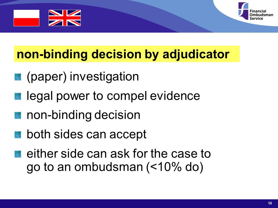 14 non-binding decision by adjudicator (paper) investigation legal power to compel evidence non-binding decision both sides can accept either side can ask for the case to go to an ombudsman (<10% do)