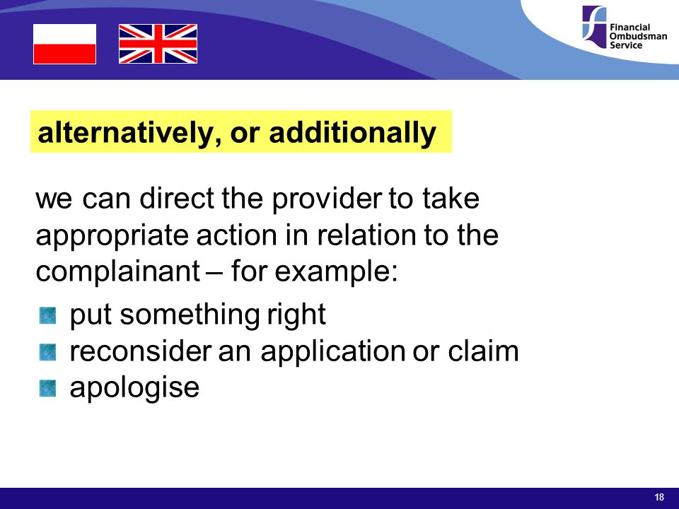18 alternatively, or additionally we can direct the provider to take appropriate action in relation to the complainant – for example: put something right reconsider an application or claim apologise