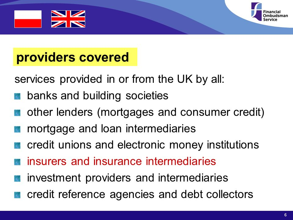6 providers covered services provided in or from the UK by all: banks and building societies other lenders (mortgages and consumer credit) mortgage and loan intermediaries credit unions and electronic money institutions insurers and insurance intermediaries investment providers and intermediaries credit reference agencies and debt collectors