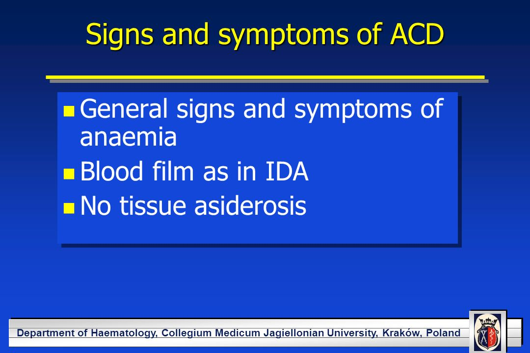 YOUR LOGO HERE Department of Haematology, Collegium Medicum Jagiellonian University, Kraków, Poland Signs and symptoms of ACD General signs and symptoms of anaemia Blood film as in IDA No tissue asiderosis General signs and symptoms of anaemia Blood film as in IDA No tissue asiderosis