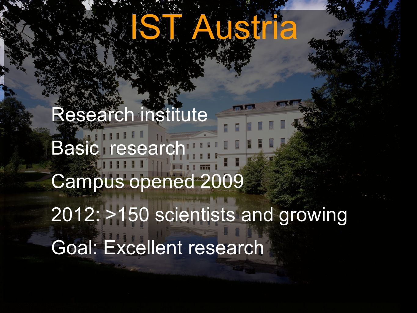 Research institute Basic research Campus opened 2009 2012: >150 scientists and growing Goal: Excellent research IST Austria