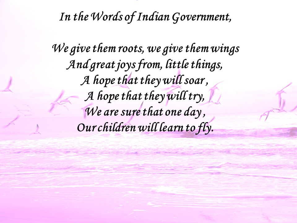 In the Words of Indian Government, We give them roots, we give them wings And great joys from, little things, A hope that they will soar, A hope that