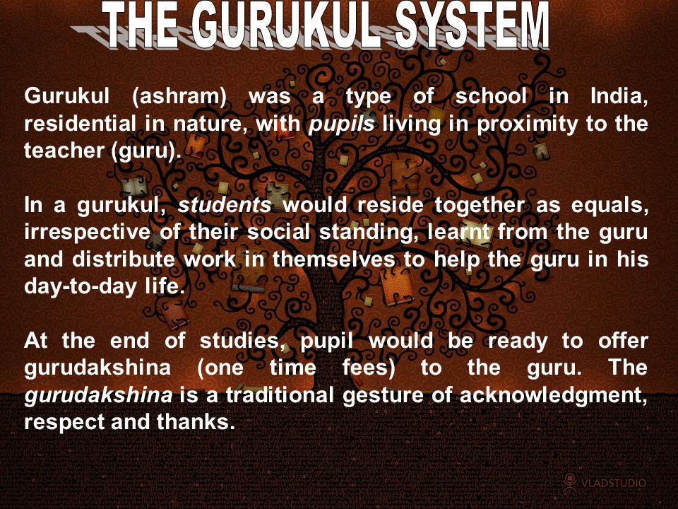 Gurukul (ashram) was a type of school in India, residential in nature, with pupils living in proximity to the teacher (guru). In a gurukul, students w