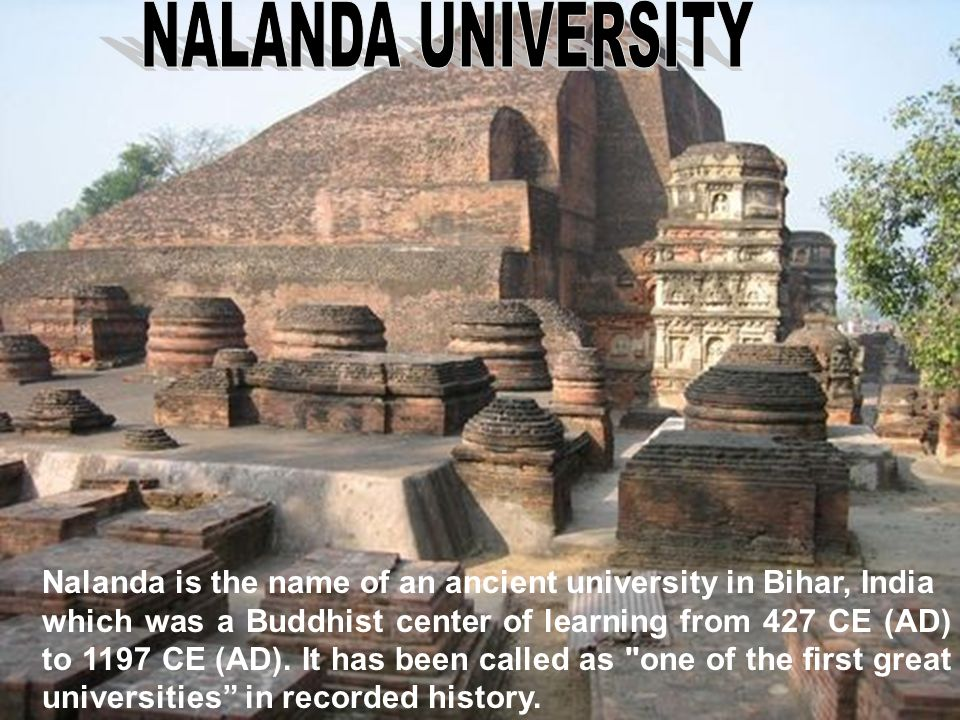 Nalanda is the name of an ancient university in Bihar, India which was a Buddhist center of learning from 427 CE (AD) to 1197 CE (AD). It has been cal