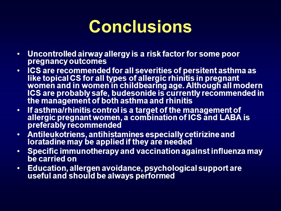 Conclusions Uncontrolled airway allergy is a risk factor for some poor pregnancy outcomes ICS are recommended for all severities of persitent asthma as like topical CS for all types of allergic rhinitis in pregnant women and in women in childbearing age.