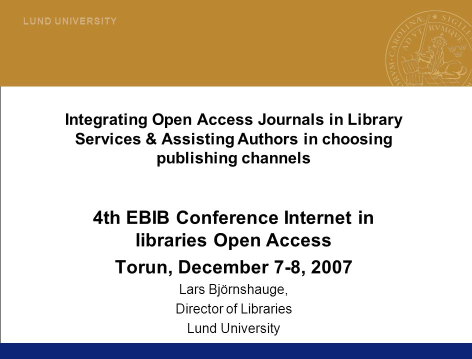 1 L U N D U N I V E R S I T Y Integrating Open Access Journals in Library Services & Assisting Authors in choosing publishing channels 4th EBIB Conference Internet in libraries Open Access Torun, December 7-8, 2007 Lars Björnshauge, Director of Libraries Lund University