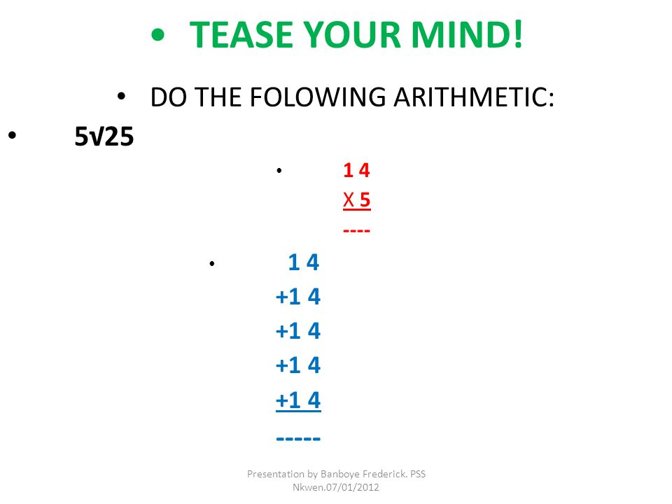 TEASE YOUR MIND! DO THE FOLOWING ARITHMETIC: 525 1 4 X 5 ---- 1 4 +1 4 ----- Presentation by Banboye Frederick. PSS Nkwen.07/01/2012