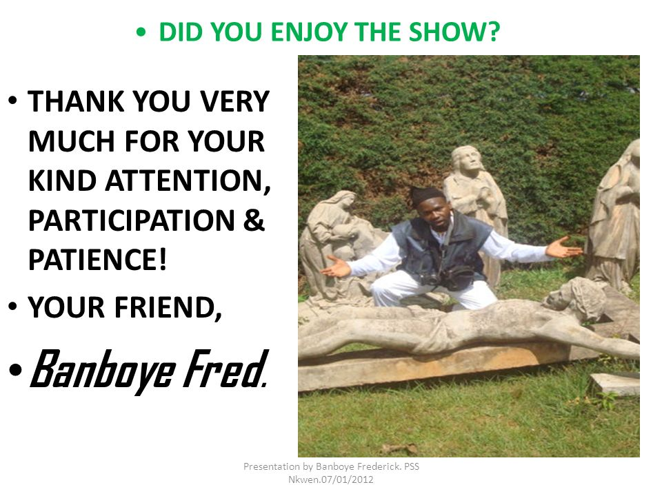DID YOU ENJOY THE SHOW? THANK YOU VERY MUCH FOR YOUR KIND ATTENTION, PARTICIPATION & PATIENCE! YOUR FRIEND, Banboye Fred. Presentation by Banboye Fred
