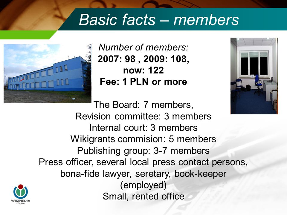 Basic facts – members Number of members: 2007: 98, 2009: 108, now: 122 Fee: 1 PLN or more The Board: 7 members, Revision committee: 3 members Internal court: 3 members Wikigrants commision: 5 members Publishing group: 3-7 members Press officer, several local press contact persons, bona-fide lawyer, seretary, book-keeper (employed) Small, rented office
