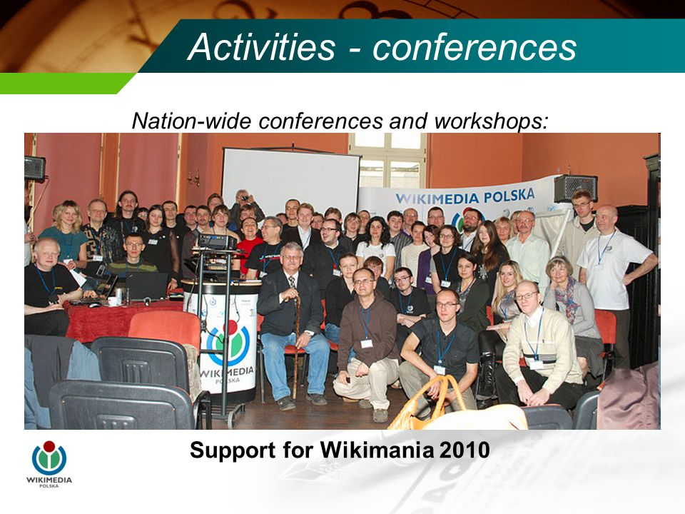 Activities - conferences Nation-wide conferences and workshops: 2007: 2, 2008: 3, 2009: 3, 2010: 4 (WMPL conference, GDJ, Sabat, Wikifoto) Local meetings: Warsaw: 2, Poznan: 2 Wikipedia Day 2011: Warsaw, Poznan, Lodz, Wrocław, Gdańsk, Częstochowa Coalition of Open Education: PD Day 2008, 2009, 2010 Support for Wikimania 2010