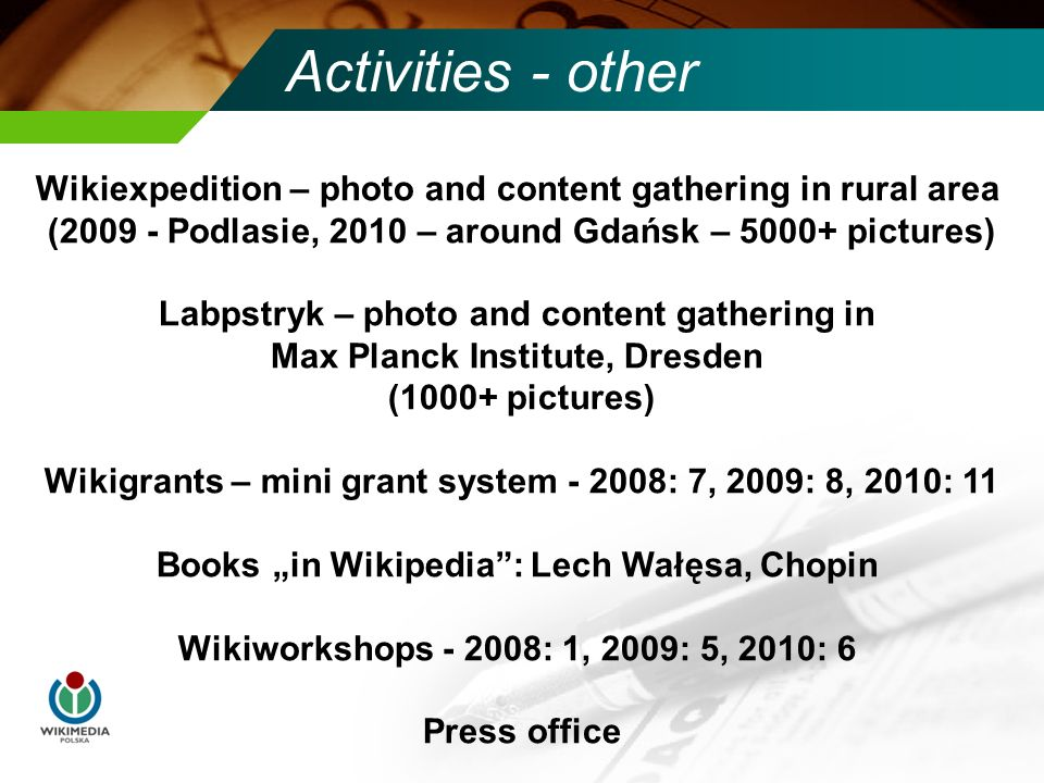 Activities - other Wikiexpedition – photo and content gathering in rural area (2009 - Podlasie, 2010 – around Gdańsk – 5000+ pictures) Labpstryk – pho