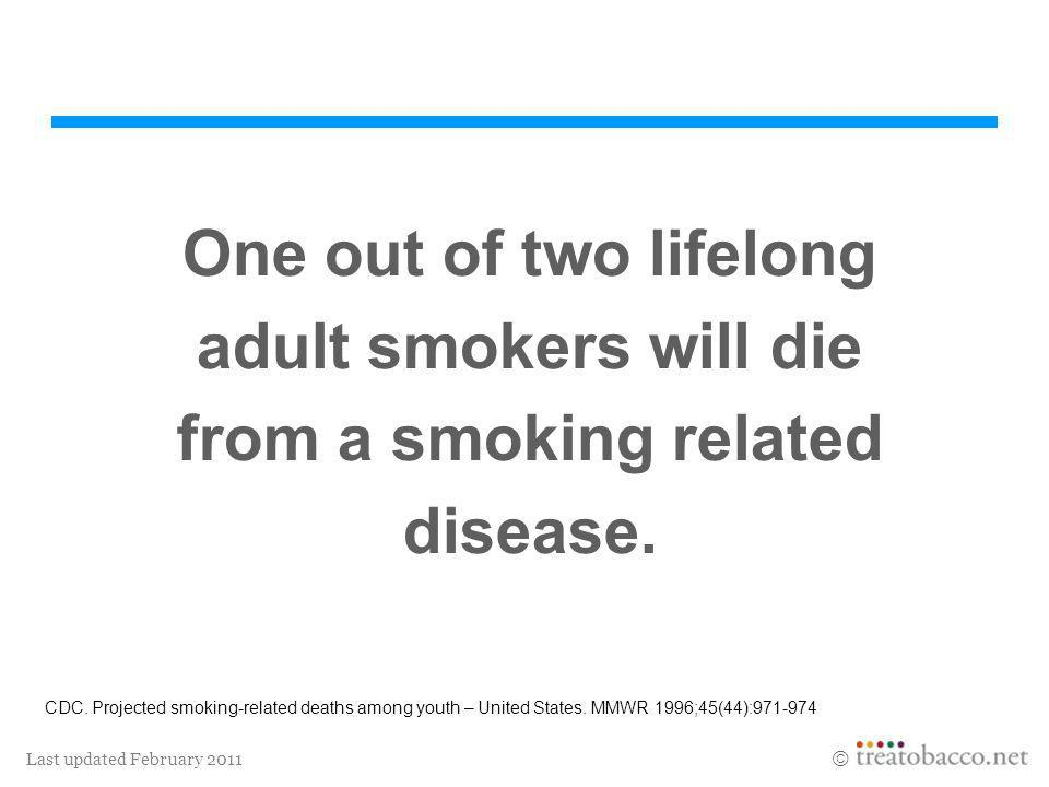 Last updated February 2011 One out of two lifelong adult smokers will die from a smoking related disease. CDC. Projected smoking-related deaths among
