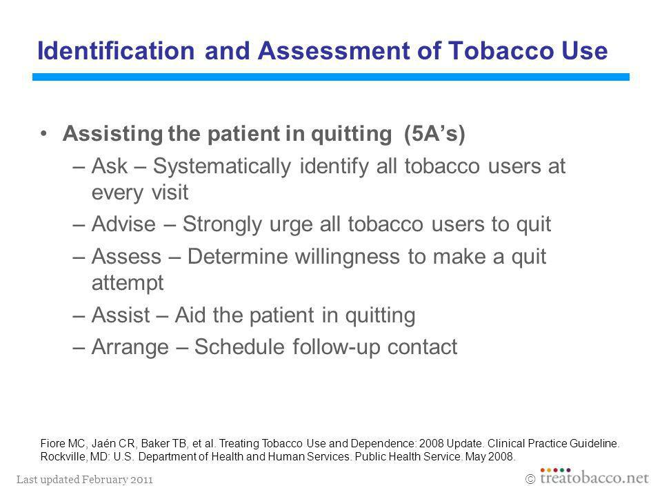 Last updated February 2011 Identification and Assessment of Tobacco Use Assisting the patient in quitting (5As) –Ask – Systematically identify all tob