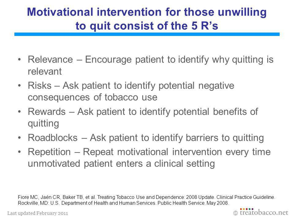 Last updated February 2011 Motivational intervention for those unwilling to quit consist of the 5 Rs Relevance – Encourage patient to identify why qui