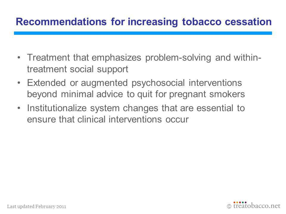 Last updated February 2011 Recommendations for increasing tobacco cessation Treatment that emphasizes problem-solving and within- treatment social sup