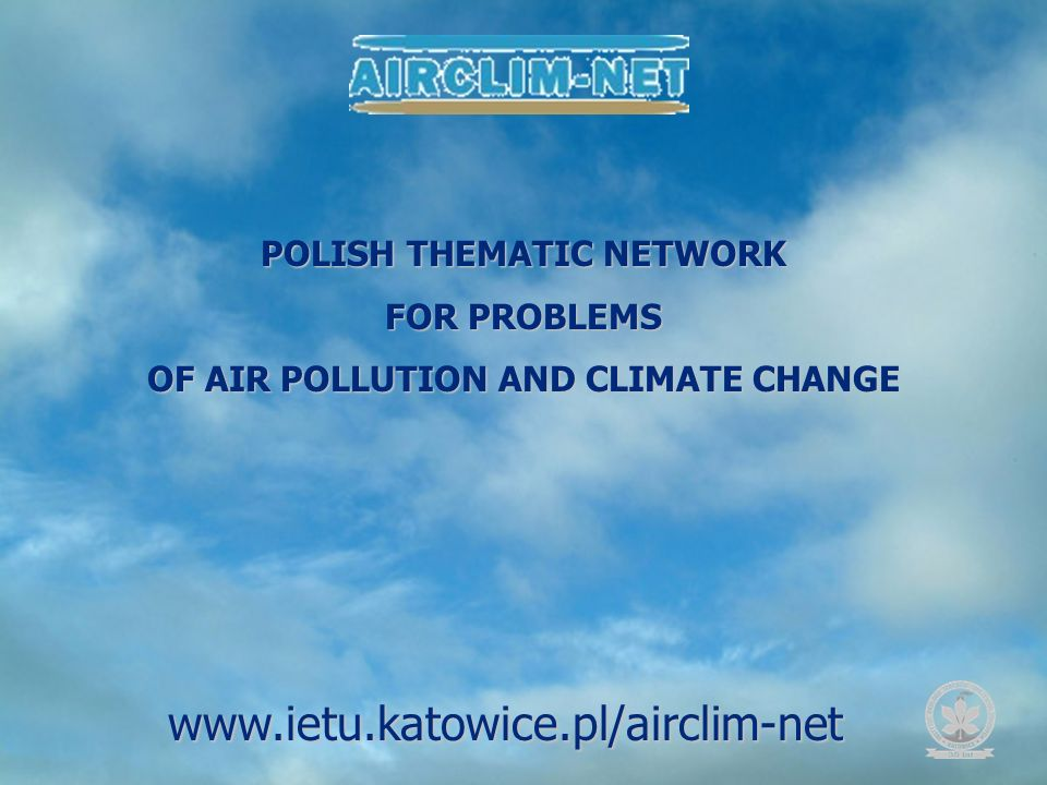POLISH THEMATIC NETWORK FOR PROBLEMS OF AIR POLLUTION AND CLIMATE CHANGE www.ietu.katowice.pl/airclim-net