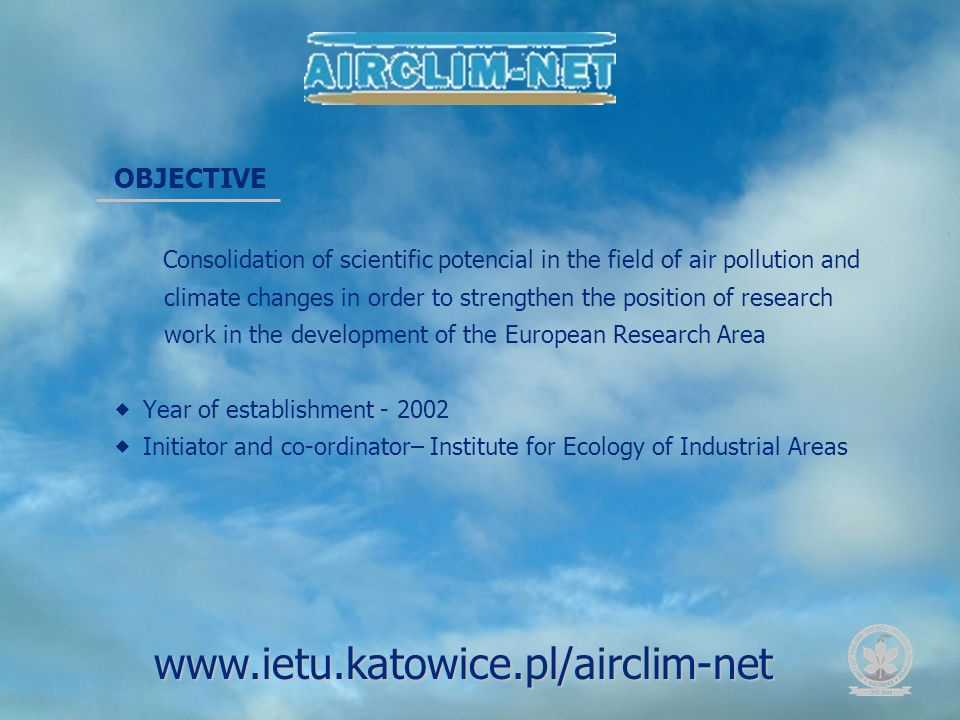 OBJECTIVE Consolidation of scientific potencial in the field of air pollution and climate changes in order to strengthen the position of research work in the development of the European Research Area Year of establishment - 2002 Initiator and co-ordinator– Institute for Ecology of Industrial Areas www.ietu.katowice.pl/airclim-net