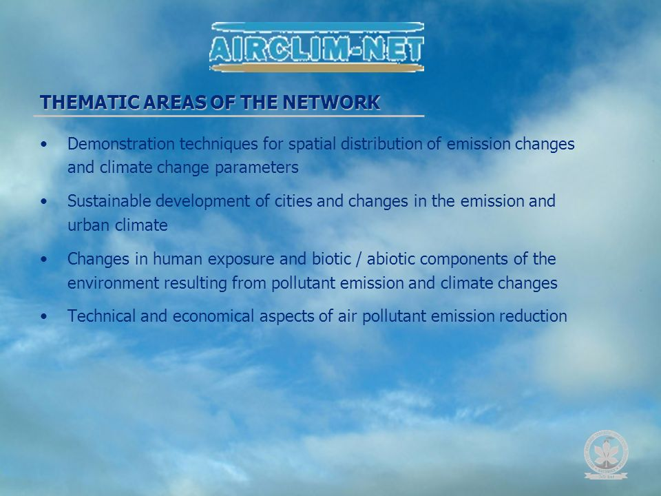Demonstration techniques for spatial distribution of emission changes and climate change parameters Sustainable development of cities and changes in the emission and urban climate Changes in human exposure and biotic / abiotic components of the environment resulting from pollutant emission and climate changes Technical and economical aspects of air pollutant emission reduction THEMATIC AREAS OF THE NETWORK
