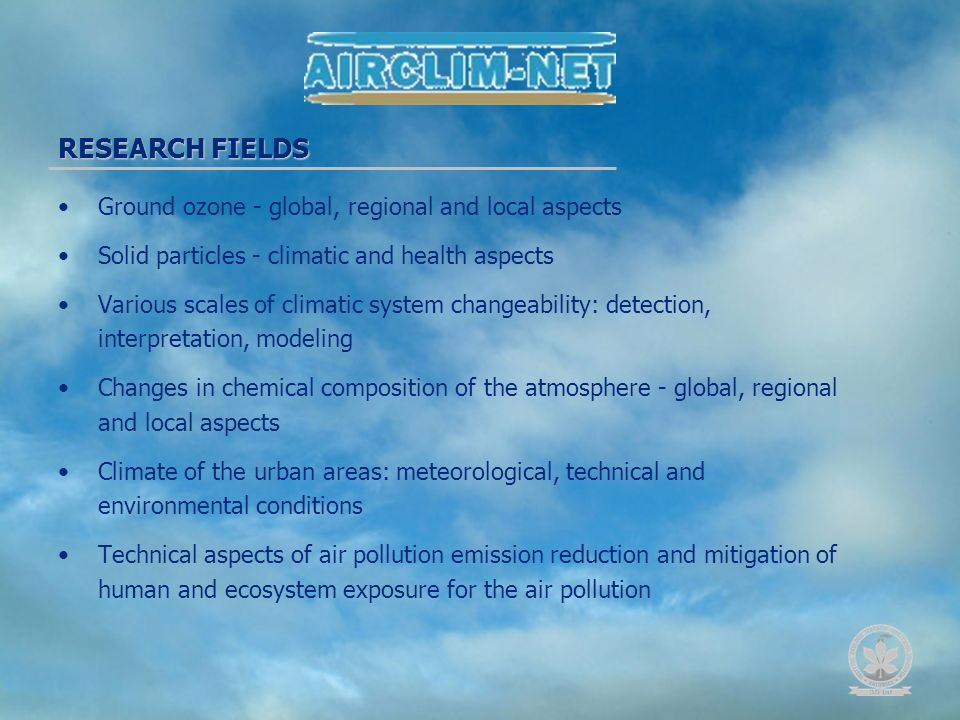 RESEARCH FIELDS Ground ozone - global, regional and local aspects Solid particles - climatic and health aspects Various scales of climatic system changeability: detection, interpretation, modeling Changes in chemical composition of the atmosphere - global, regional and local aspects Climate of the urban areas: meteorological, technical and environmental conditions Technical aspects of air pollution emission reduction and mitigation of human and ecosystem exposure for the air pollution