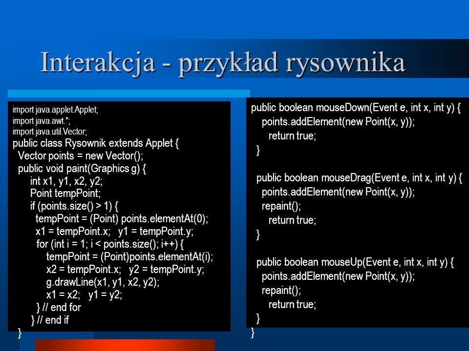 Interakcja - przykład rysownika import java.applet.Applet; import java.awt.*; import java.util.Vector; public class Rysownik extends Applet { Vector points = new Vector(); public void paint(Graphics g) { int x1, y1, x2, y2; Point tempPoint; if (points.size() > 1) { tempPoint = (Point) points.elementAt(0); x1 = tempPoint.x; y1 = tempPoint.y; for (int i = 1; i < points.size(); i++) { tempPoint = (Point)points.elementAt(i); x2 = tempPoint.x; y2 = tempPoint.y; g.drawLine(x1, y1, x2, y2); x1 = x2; y1 = y2; } // end for } // end if } public boolean mouseDown(Event e, int x, int y) { points.addElement(new Point(x, y)); return true; } public boolean mouseDrag(Event e, int x, int y) { points.addElement(new Point(x, y)); repaint(); return true; } public boolean mouseUp(Event e, int x, int y) { points.addElement(new Point(x, y)); repaint(); return true; }