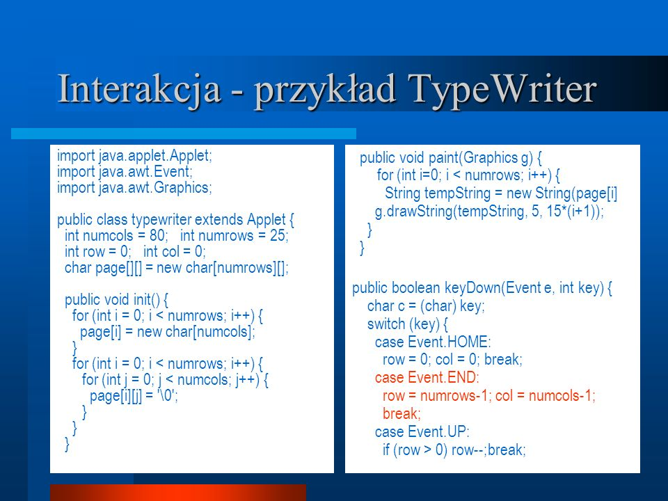 Interakcja - przykład TypeWriter import java.applet.Applet; import java.awt.Event; import java.awt.Graphics; public class typewriter extends Applet {