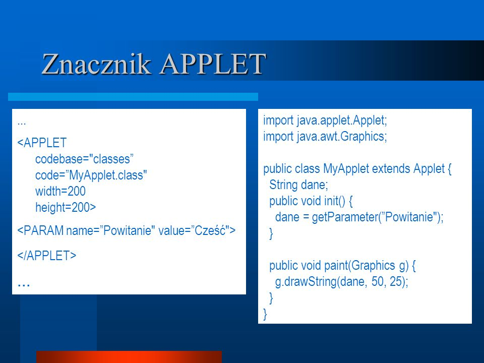 Znacznik APPLET...... import java.applet.Applet; import java.awt.Graphics; public class MyApplet extends Applet { String dane; public void init() { da