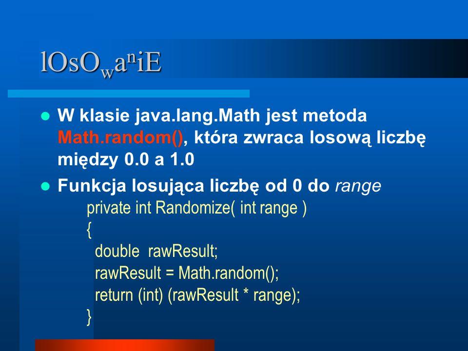 lOsO w a n iE W klasie java.lang.Math jest metoda Math.random(), która zwraca losową liczbę między 0.0 a 1.0 Funkcja losująca liczbę od 0 do range private int Randomize( int range ) { double rawResult; rawResult = Math.random(); return (int) (rawResult * range); }