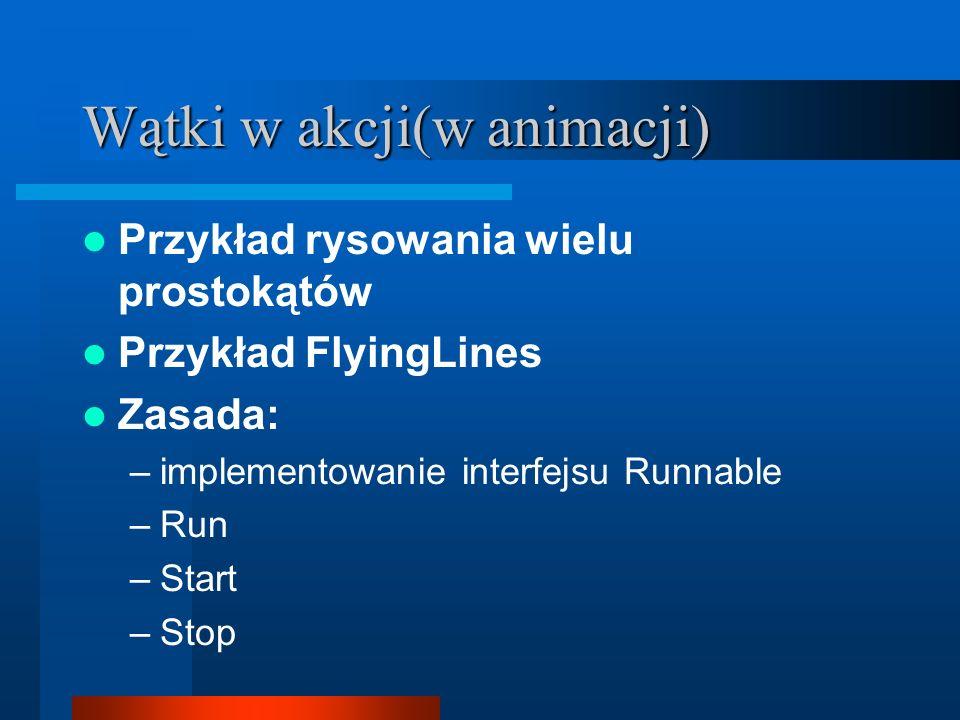 Wątki w akcji(w animacji) Przykład rysowania wielu prostokątów Przykład FlyingLines Zasada: –implementowanie interfejsu Runnable –Run –Start –Stop