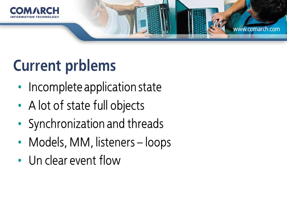 Current prblems Incomplete application state A lot of state full objects Synchronization and threads Models, MM, listeners – loops Un clear event flow