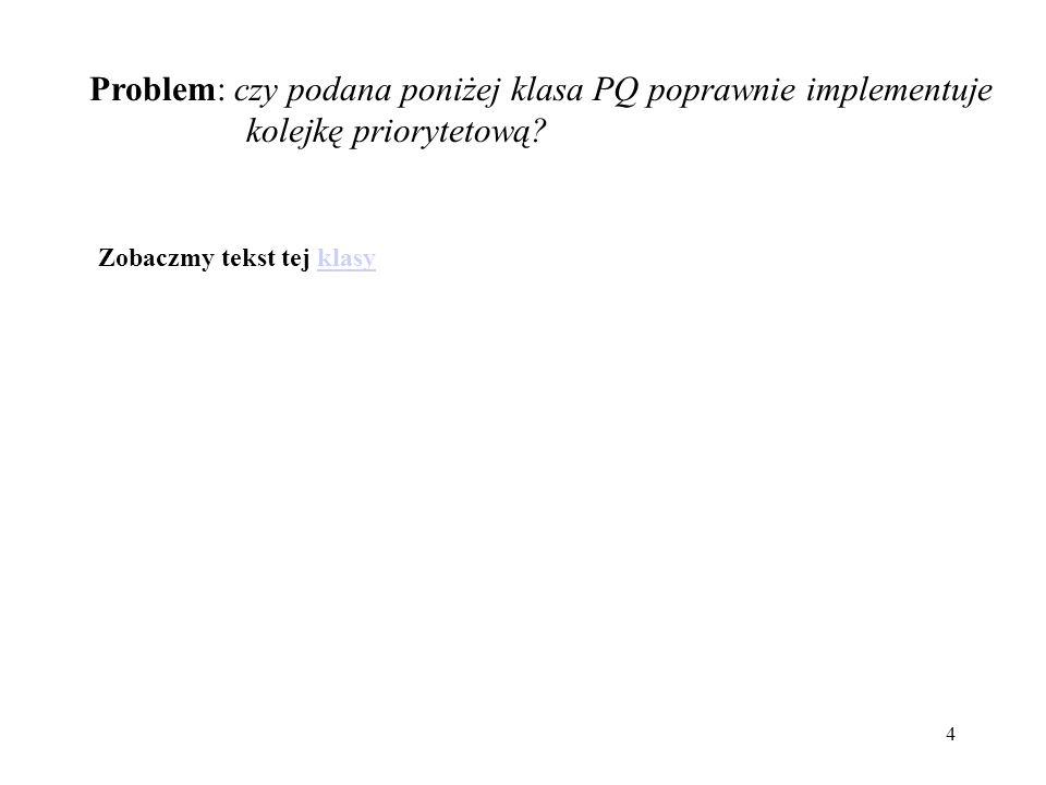 4 Problem: czy podana poniżej klasa PQ poprawnie implementuje kolejkę priorytetową.