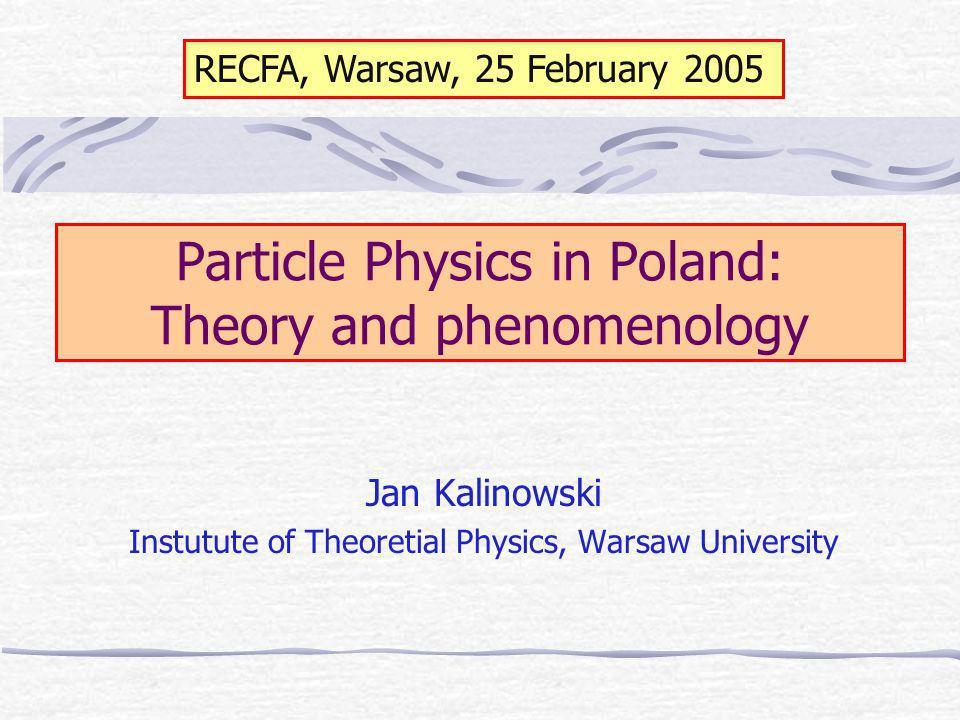 Particle Physics in Poland: Theory and phenomenology Jan Kalinowski Instutute of Theoretial Physics, Warsaw University RECFA, Warsaw, 25 February 2005