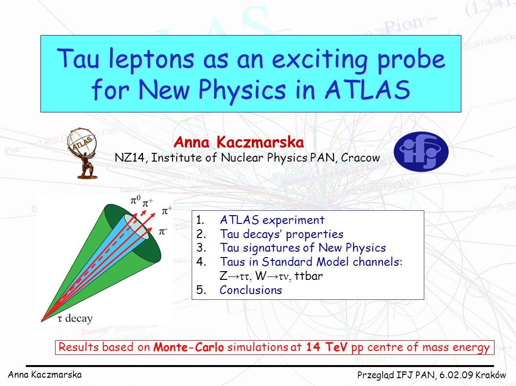 Anna Kaczmarska Przegląd IFJ PAN, 6.02.09 Kraków Tau leptons as an exciting probe for New Physics in ATLAS Anna Kaczmarska NZ14, Institute of Nuclear Physics PAN, Cracow 1.ATLAS experiment 2.Tau decays properties 3.Tau signatures of New Physics 4.Taus in Standard Model channels: Z ττ, W τν, ttbar 5.Conclusions Results based on Monte-Carlo simulations at 14 TeV pp centre of mass energy