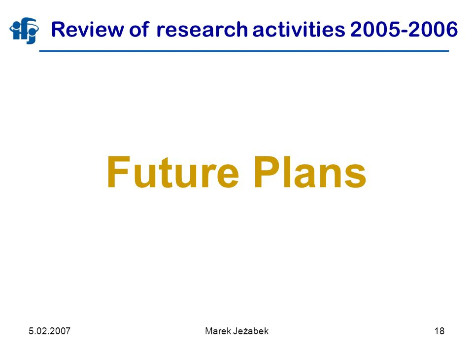 5.02.2007Marek Jeżabek18 Future Plans Review of research activities 2005-2006
