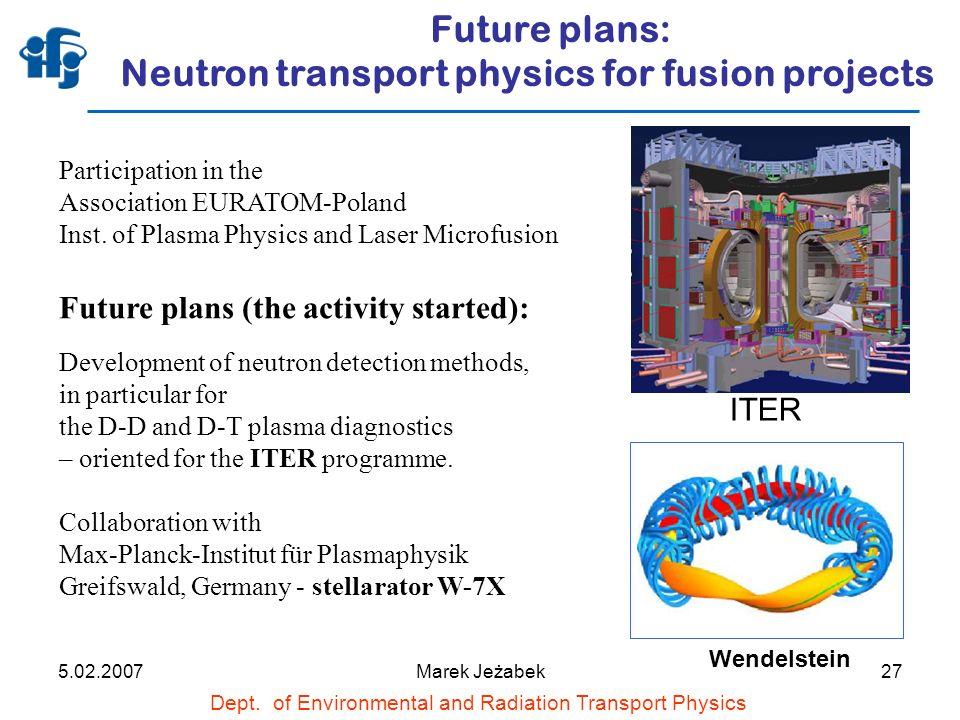 5.02.2007Marek Jeżabek27 Future plans: Neutron transport physics for fusion projects Dept.