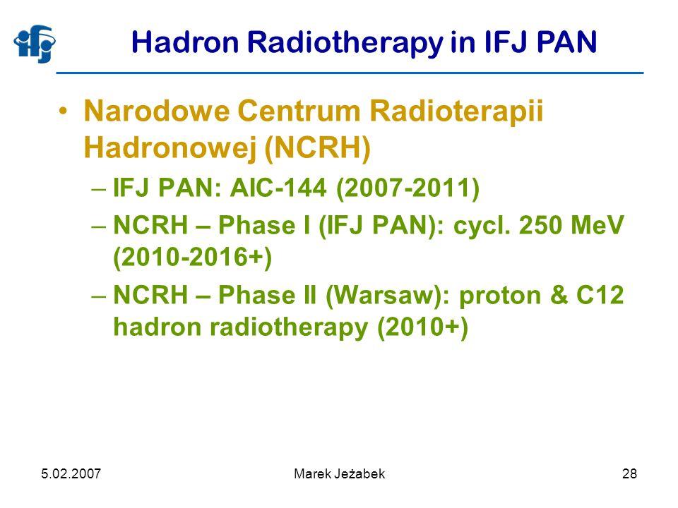 5.02.2007Marek Jeżabek28 Hadron Radiotherapy in IFJ PAN Narodowe Centrum Radioterapii Hadronowej (NCRH) –IFJ PAN: AIC-144 (2007-2011) –NCRH – Phase I (IFJ PAN): cycl.