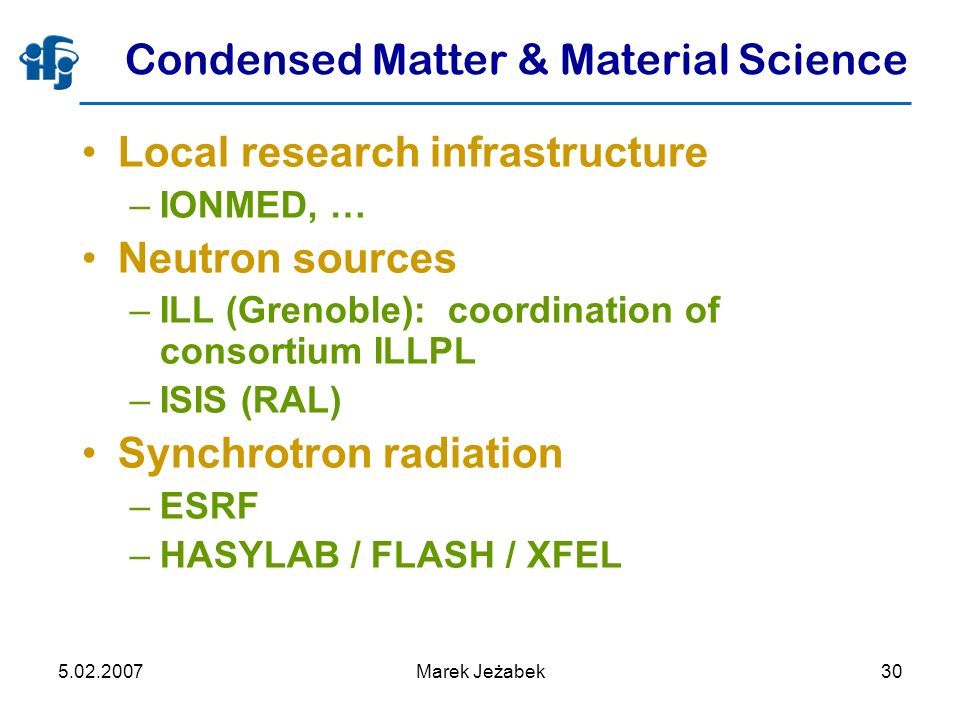 5.02.2007Marek Jeżabek30 Condensed Matter & Material Science Local research infrastructure –IONMED, … Neutron sources –ILL (Grenoble): coordination of consortium ILLPL –ISIS (RAL) Synchrotron radiation –ESRF –HASYLAB / FLASH / XFEL