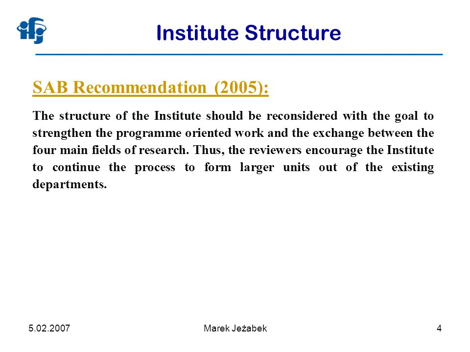 5.02.2007Marek Jeżabek4 Institute Structure SAB Recommendation (2005): The structure of the Institute should be reconsidered with the goal to strengthen the programme oriented work and the exchange between the four main fields of research.