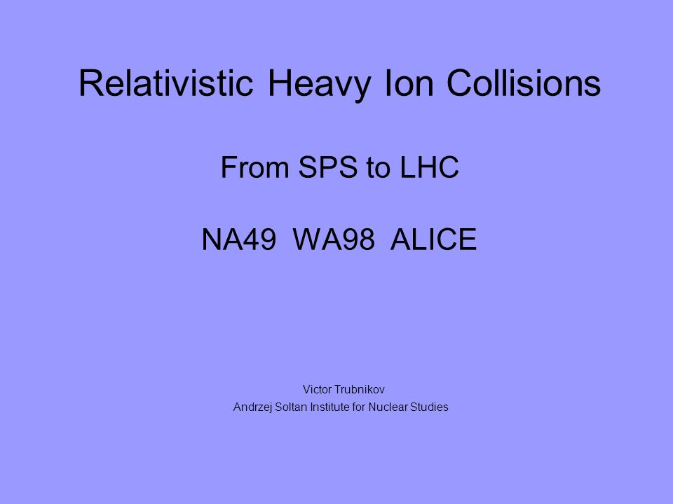 Relativistic Heavy Ion Collisions From SPS to LHC NA49 WA98 ALICE Victor Trubnikov Andrzej Soltan Institute for Nuclear Studies
