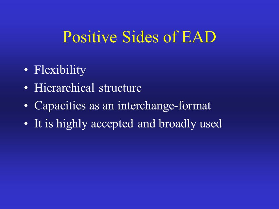Positive Sides of EAD Flexibility Hierarchical structure Capacities as an interchange-format It is highly accepted and broadly used