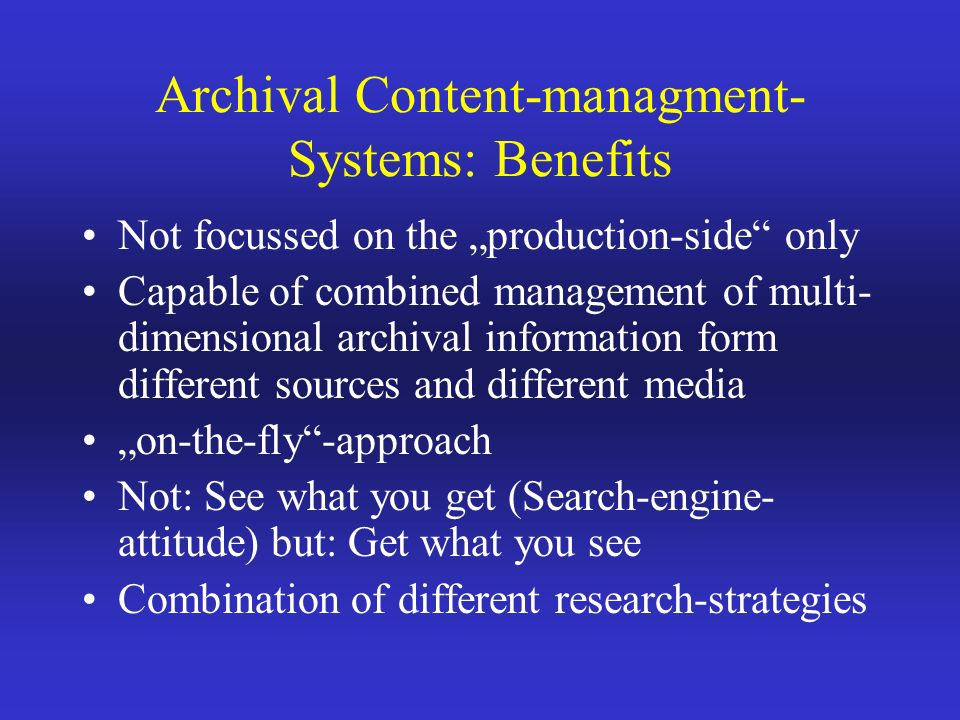 Archival Content-managment- Systems: Benefits Not focussed on the production-side only Capable of combined management of multi- dimensional archival information form different sources and different media on-the-fly-approach Not: See what you get (Search-engine- attitude) but: Get what you see Combination of different research-strategies