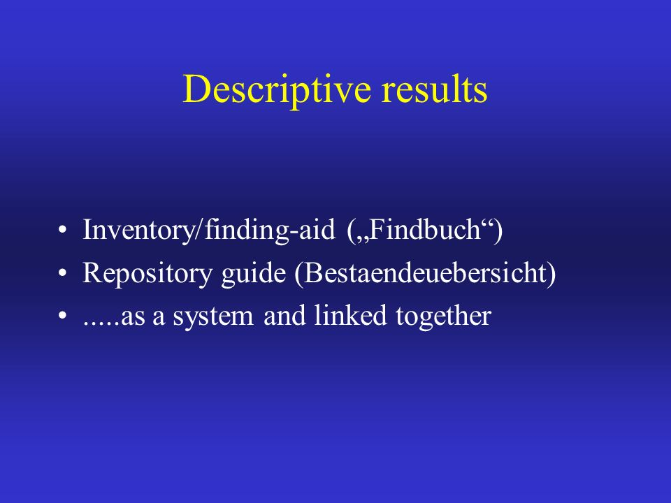 Descriptive results Inventory/finding-aid (Findbuch) Repository guide (Bestaendeuebersicht).....as a system and linked together