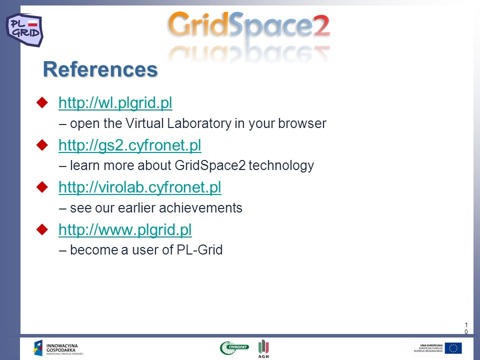 10 References http://wl.plgrid.pl – open the Virtual Laboratory in your browser http://gs2.cyfronet.pl – learn more about GridSpace2 technology http:/