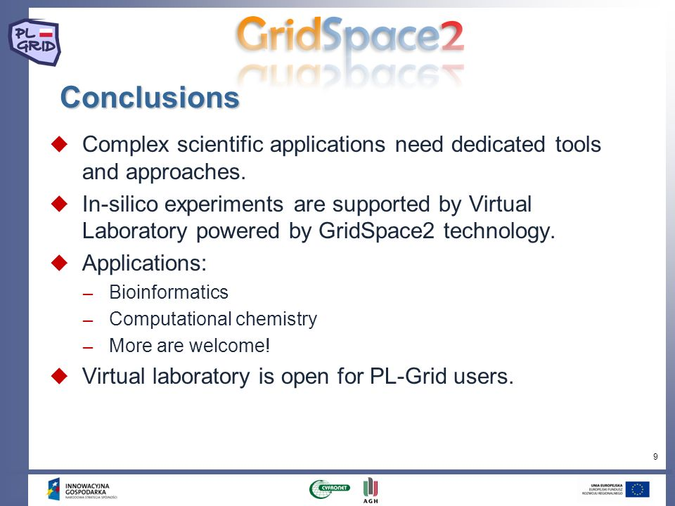 9 Conclusions Complex scientific applications need dedicated tools and approaches. In-silico experiments are supported by Virtual Laboratory powered b