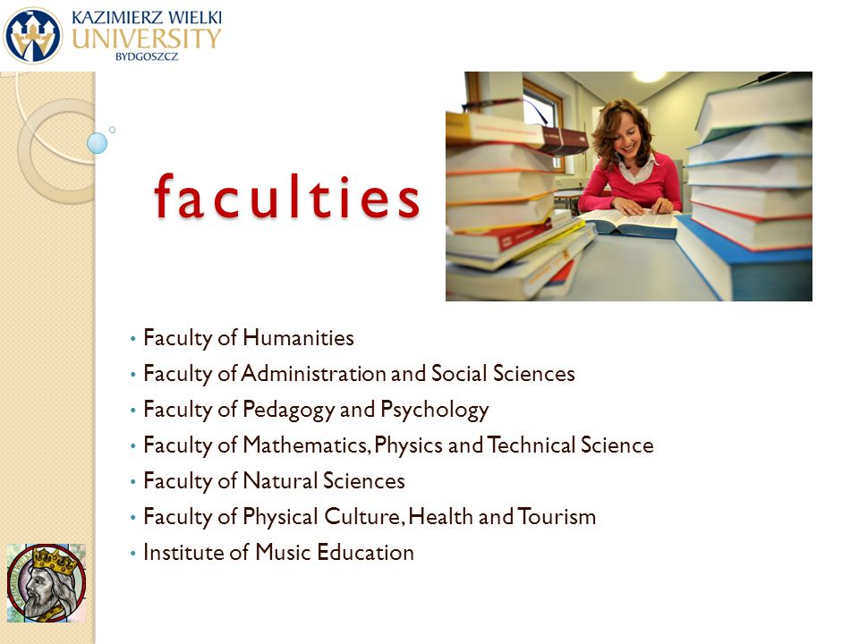faculties Faculty of Humanities Faculty of Administration and Social Sciences Faculty of Pedagogy and Psychology Faculty of Mathematics, Physics and Technical Science Faculty of Natural Sciences Faculty of Physical Culture, Health and Tourism Institute of Music Education