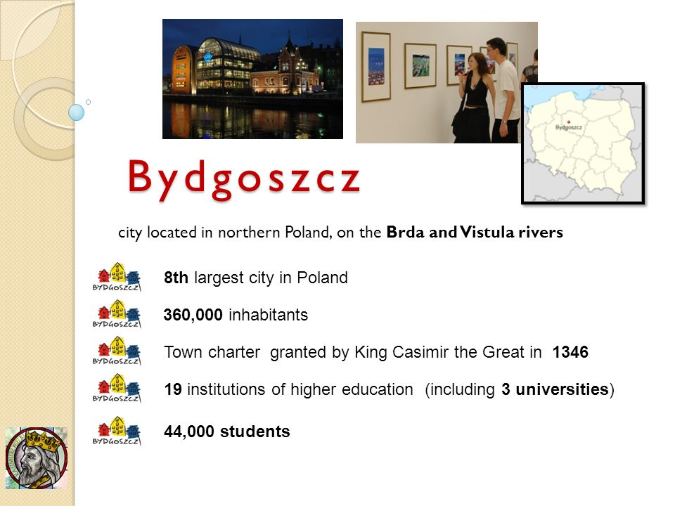 city located in northern Poland, on the Brda and Vistula rivers 8th largest city in Poland 360,000 inhabitants Town charter granted by King Casimir the Great in institutions of higher education (including 3 universities) 44,000 students Bydgoszcz
