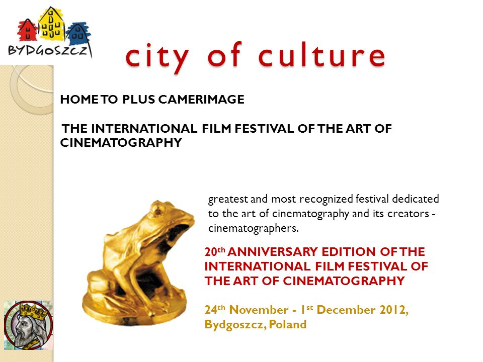 city of culture HOME TO PLUS CAMERIMAGE THE INTERNATIONAL FILM FESTIVAL OF THE ART OF CINEMATOGRAPHY greatest and most recognized festival dedicated to the art of cinematography and its creators - cinematographers.