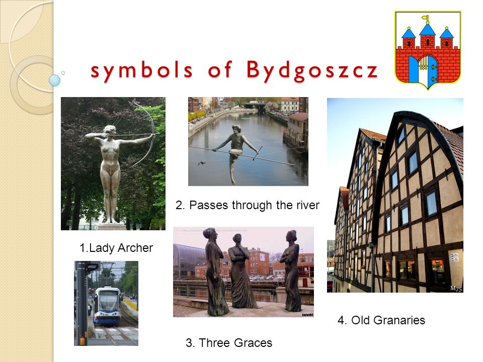 symbols of Bydgoszcz 1.Lady Archer 2. Passes through the river 3. Three Graces 4. Old Granaries
