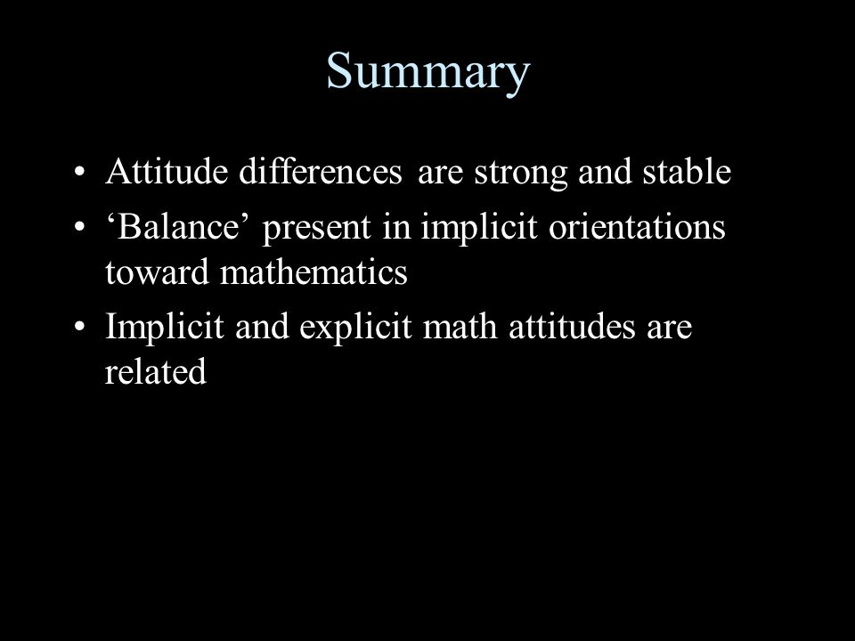 Summary Attitude differences are strong and stable Balance present in implicit orientations toward mathematics Implicit and explicit math attitudes ar