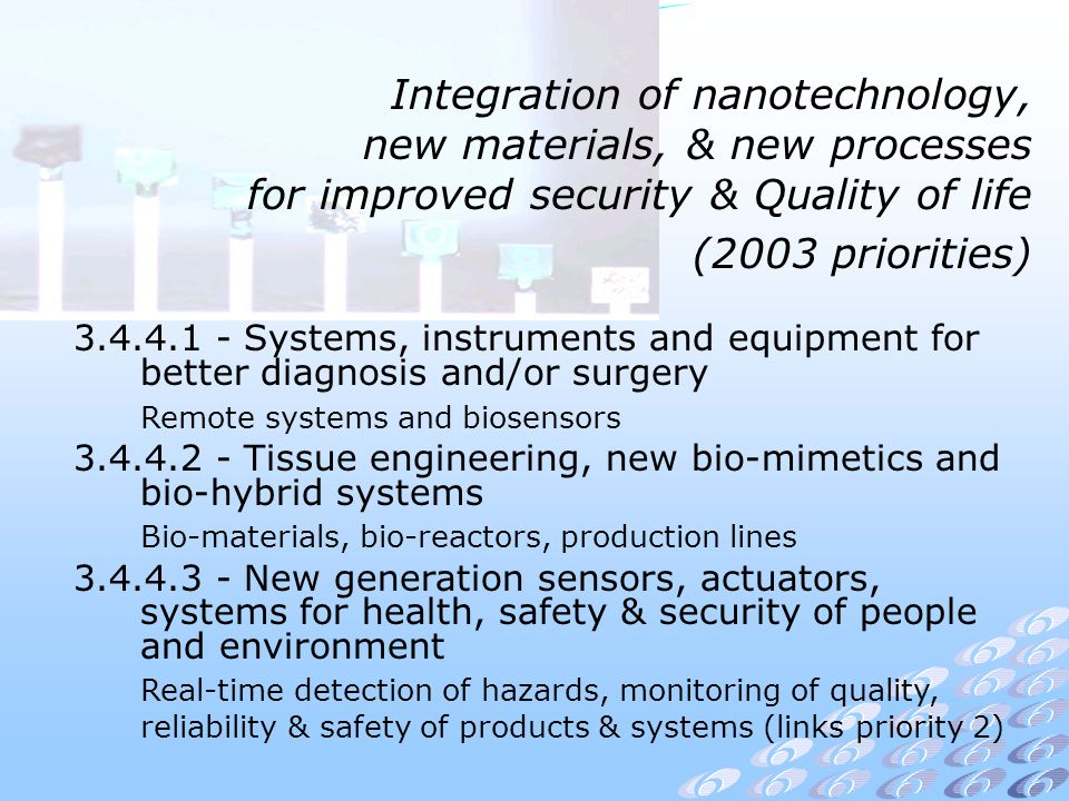 Integration of nanotechnology, new materials, & new processes for improved security & Quality of life (2003 priorities) Systems, instruments and equipment for better diagnosis and/or surgery Remote systems and biosensors Tissue engineering, new bio-mimetics and bio-hybrid systems Bio-materials, bio-reactors, production lines New generation sensors, actuators, systems for health, safety & security of people and environment Real-time detection of hazards, monitoring of quality, reliability & safety of products & systems (links priority 2)
